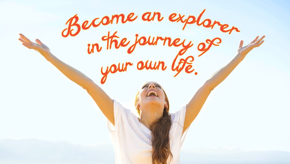 Become an Explorer in the Journey of your own Life.
